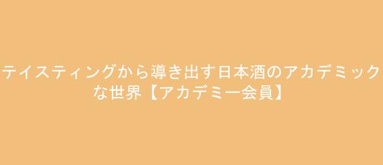 テイスティングから導き出す日本酒のアカデミックな世界【アカデミー会員】