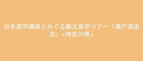 日本酒学講師とめぐる蔵元見学ツアー「瀬戸酒造店」<神奈川県>