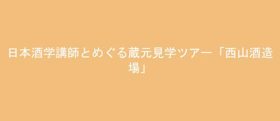 日本酒学講師とめぐる蔵元見学ツアー「西山酒造場」<兵庫県>
