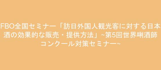 FBO全国セミナー「訪日外国人観光客に対する日本酒の効果的な販売・提供方法」~第5回世界唎酒師コンクール対策セミナー~