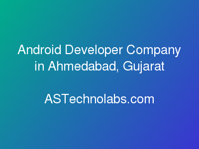 Android Developer Company in Ahmedabad, Gujarat  at ASTechnolabs.com