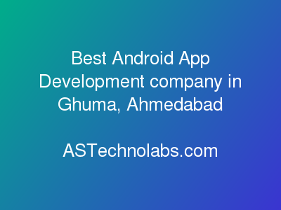 Best Android App Development company in Ghuma, Ahmedabad  at ASTechnolabs.com