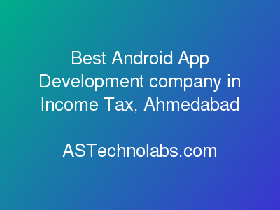 Best Android App Development company in Income Tax, Ahmedabad  at ASTechnolabs.com
