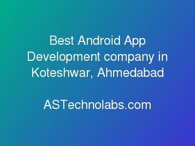 Best Android App Development company in Koteshwar, Ahmedabad  at ASTechnolabs.com