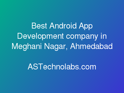 Best Android App Development company in Meghani Nagar, Ahmedabad  at ASTechnolabs.com