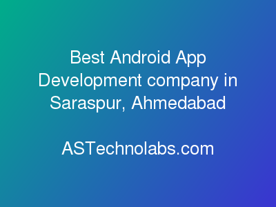Best Android App Development company in Saraspur, Ahmedabad  at ASTechnolabs.com