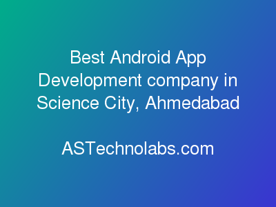 Best Android App Development company in Science City, Ahmedabad  at ASTechnolabs.com