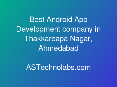 Best Android App Development company in Thakkarbapa Nagar, Ahmedabad  at ASTechnolabs.com