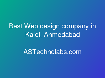 Best Web design company in Kalol, Ahmedabad  at ASTechnolabs.com