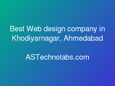 Best Web design company in Khodiyarnagar, Ahmedabad  at ASTechnolabs.com