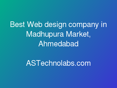 Best Web design company in Madhupura Market, Ahmedabad  at ASTechnolabs.com