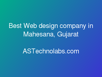 Best Web design company in Mahesana, Gujarat  at ASTechnolabs.com