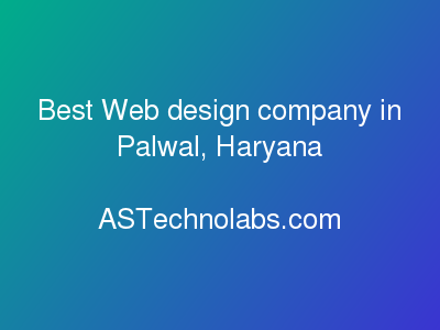 Best Web design company in Palwal, Haryana  at ASTechnolabs.com