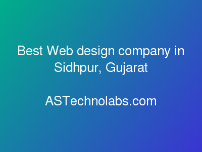 Best Web design company in Sidhpur, Gujarat  at ASTechnolabs.com