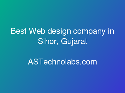 Best Web design company in Sihor, Gujarat  at ASTechnolabs.com