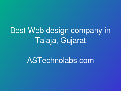 Best Web design company in Talaja, Gujarat  at ASTechnolabs.com