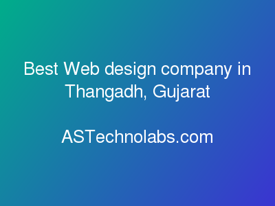 Best Web design company in Thangadh, Gujarat  at ASTechnolabs.com