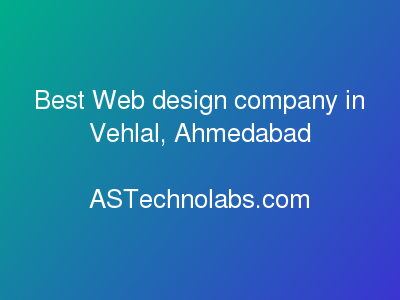 Best Web design company in Vehlal, Ahmedabad  at ASTechnolabs.com