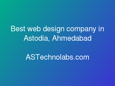 Best web design company in Astodia, Ahmedabad  at ASTechnolabs.com