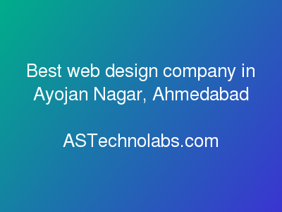 Best web design company in Ayojan Nagar, Ahmedabad  at ASTechnolabs.com