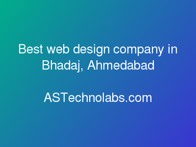 Best web design company in Bhadaj, Ahmedabad  at ASTechnolabs.com
