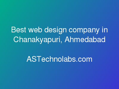 Best web design company in Chanakyapuri, Ahmedabad  at ASTechnolabs.com