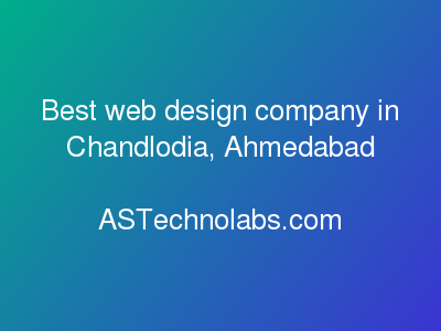Best web design company in Chandlodia, Ahmedabad  at ASTechnolabs.com