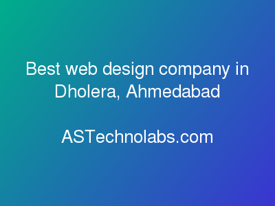 Best web design company in Dholera, Ahmedabad  at ASTechnolabs.com