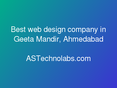 Best web design company in Geeta Mandir, Ahmedabad  at ASTechnolabs.com