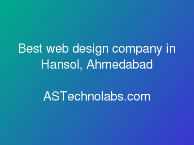 Best web design company in Hansol, Ahmedabad  at ASTechnolabs.com