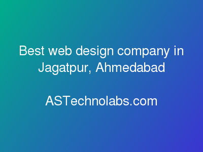 Best web design company in Jagatpur, Ahmedabad  at ASTechnolabs.com