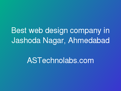 Best web design company in Jashoda Nagar, Ahmedabad  at ASTechnolabs.com