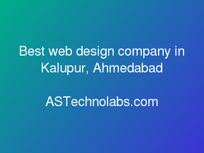 Best web design company in Kalupur, Ahmedabad  at ASTechnolabs.com