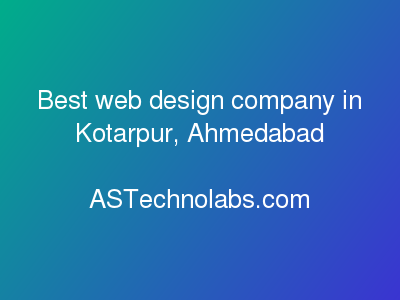 Best web design company in Kotarpur, Ahmedabad  at ASTechnolabs.com