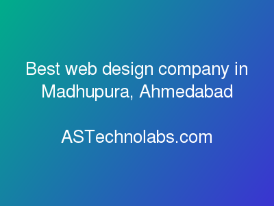 Best web design company in Madhupura, Ahmedabad  at ASTechnolabs.com