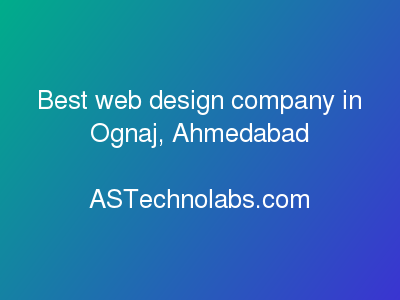 Best web design company in Ognaj, Ahmedabad  at ASTechnolabs.com