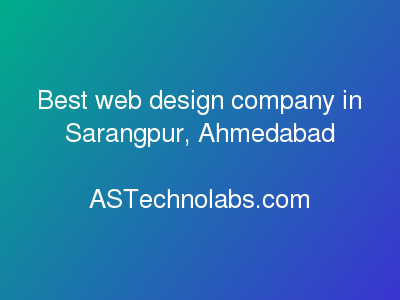 Best web design company in Sarangpur, Ahmedabad  at ASTechnolabs.com
