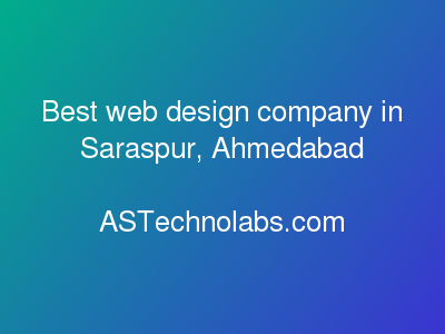 Best web design company in Saraspur, Ahmedabad  at ASTechnolabs.com