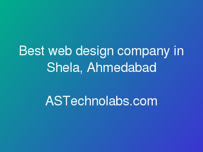 Best web design company in Shela, Ahmedabad  at ASTechnolabs.com