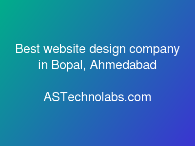 Best website design company in Bopal, Ahmedabad  at ASTechnolabs.com