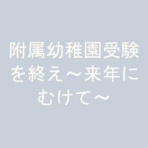 附属幼稚園受験を終え~来年にむけて~
