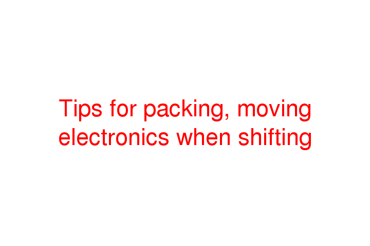 Tips for packing, moving electronics when shifting