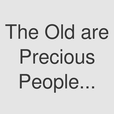 The Old are Precious People Too