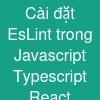 Cài đặt EsLint trong Javascript Typescript React