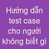 Hướng dẫn test case cho người không biết gì
