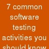 7 common software testing activities you should know before you start