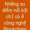 Những ưu điểm nổi bật chỉ có ở công nghệ Blockchain