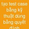 tạo test case bằng kỹ thuật dùng bảng quyết định