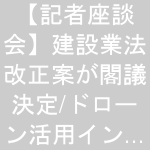 【記者座談会】建設業法改正案が閣議決定/ドローン活用インフラ点検