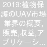 2019:植物保護のUAV市場業界の概要,販売,収益,アプリケーションと分析